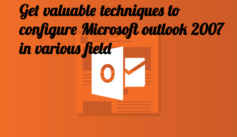 Get valuable techniques to configure Microsoft outlook 2007 in various field