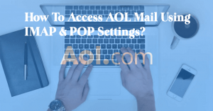 How to Access AOL Mail Using IMAP & POP Settings?