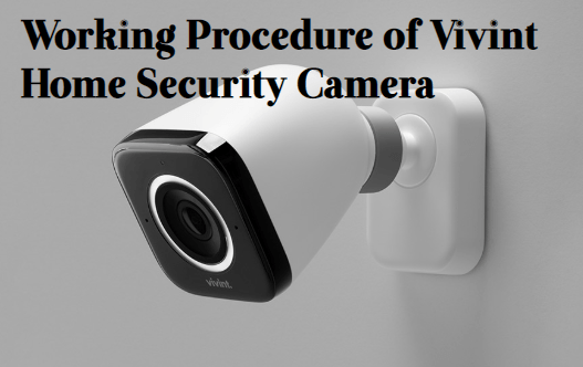 Working-Procedure-of-Vivint-Home-Security-Camera How to Setup Vivint Smart Home Security Camera?