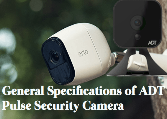 general-specification-of-adt-pulse-security-camera A Complete Guide on ADT Pulse Security Camera For Home Surveillance