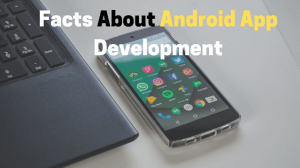 Facts About Android App Development & What You Must Do
