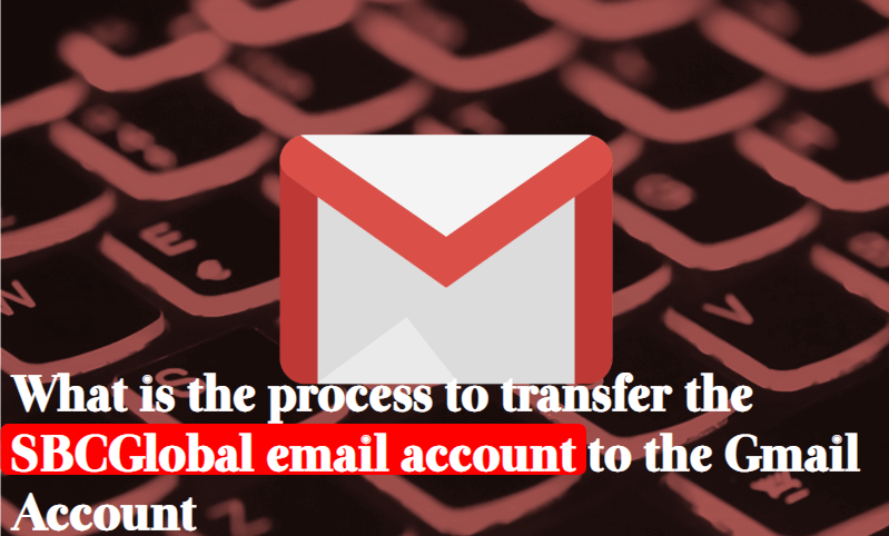 what-is-the-process-to-transfer-the-sbcglobal-email-account-to-the-gmail-account How can the user transfer the SBC Global Email Account on the Email Account To Gmail Account?