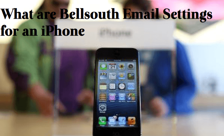 What-are-Bellsouth-Email-Settings-for-an-iPhone-​ A Complete Guide About Bellsouth Email Settings & How to Configure Bellsouth in Device